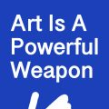 Art Is A Powerful Weapon